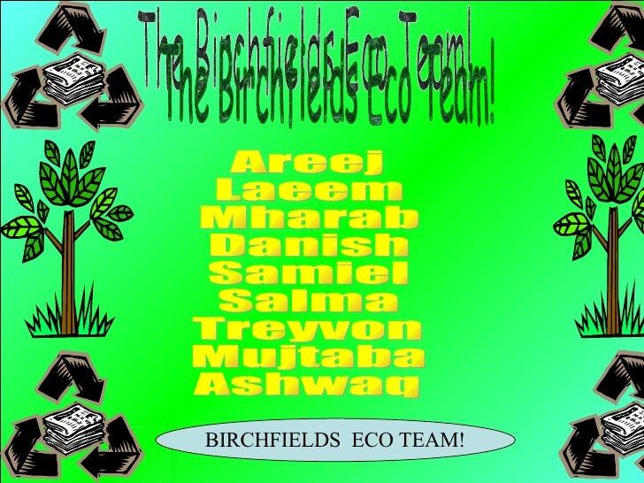 The Birchfields Eco Team! Areej Laeem Mharab Danish Samiel Salma Treyvon Mujtaba Ashwaq BIRCHFIELDS  ECO TEAM!