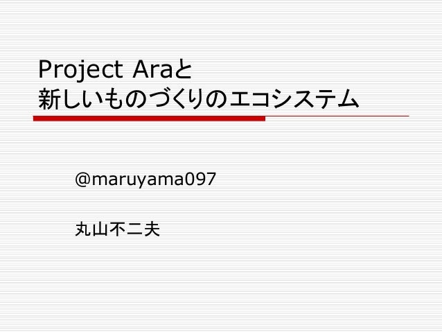 Project Araと  新しいものづくりのエコシステム  @maruyama097  丸山不二夫