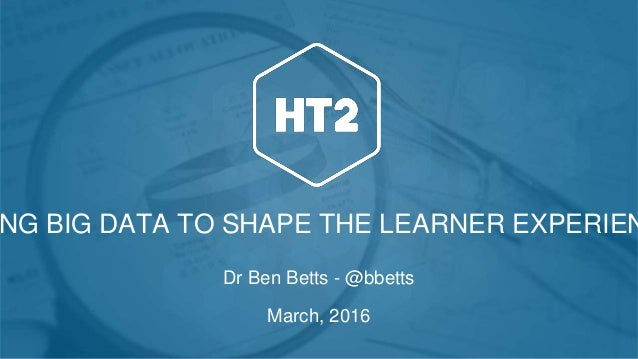 NG BIG DATA TO SHAPE THE LEARNER EXPERIEN Dr Ben Betts - @bbetts March, 2016