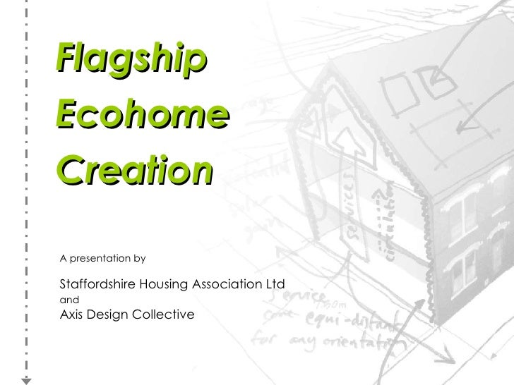 Flagship Ecohome Creation A presentation by Staffordshire Housing Association Ltd and   Axis Design Collective