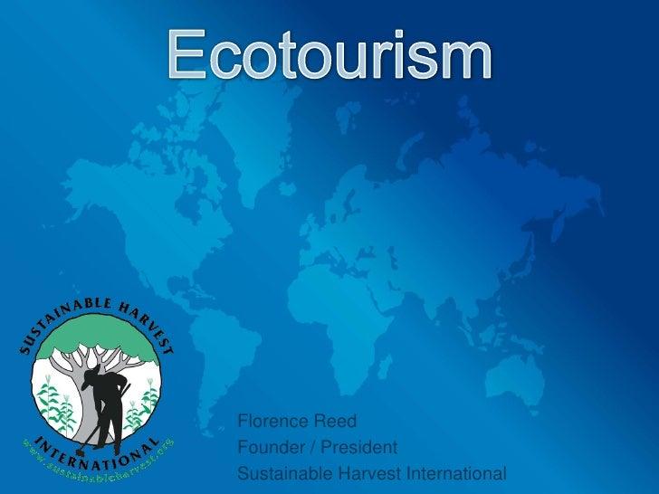 Ecotourism<br />Florence Reed<br />Founder / President <br />Sustainable Harvest International<br />