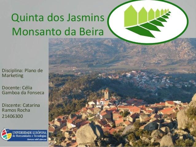 Quinta dos Jasmins Monsanto da Beira Disciplina: Plano de Marketing Docente: Célia Gamboa da Fonseca Discente: Catarina Ra...