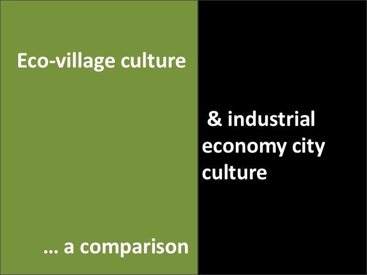 Eco-villageculture<br /> & industrialeconomy city culture<br />… a comparison<br />