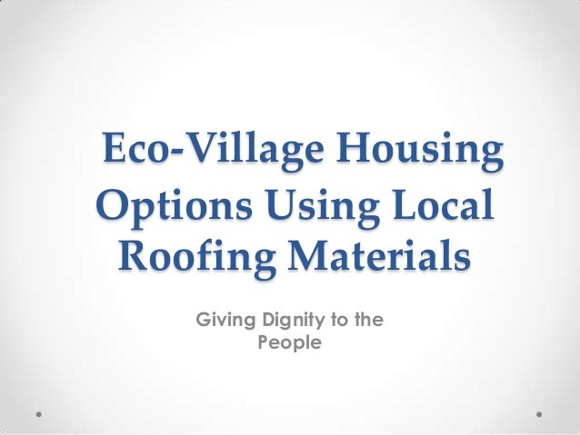 Eco-Village HousingOptions Using LocalRoofing MaterialsGiving Dignity to thePeople