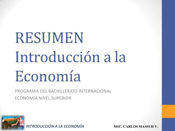 RESUMENIntroducción a laEconomíaPROGRAMA DEL BACHILLERATO INTERNACIONALECONOMÍA NIVEL SUPERIOR    INTRODUCCIÓN A LA ECONOM...