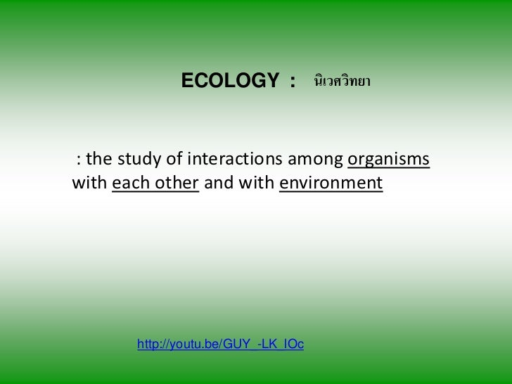 ECOLOGY : นเิ วศวทยา                              ิ: the study of interactions among organismswith each other and with env...