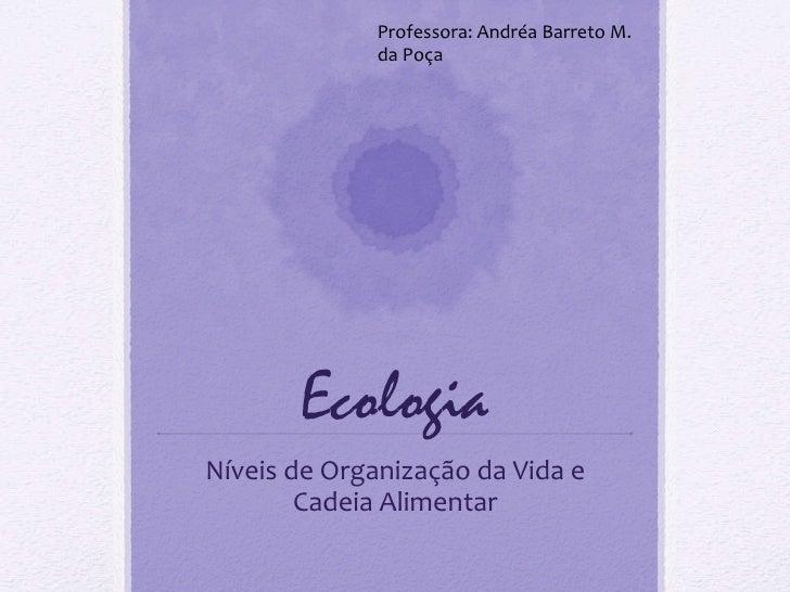 Ecologia Níveis de Organização da Vida e Cadeia Alimentar Professora: Andréa Barreto M. da Poça