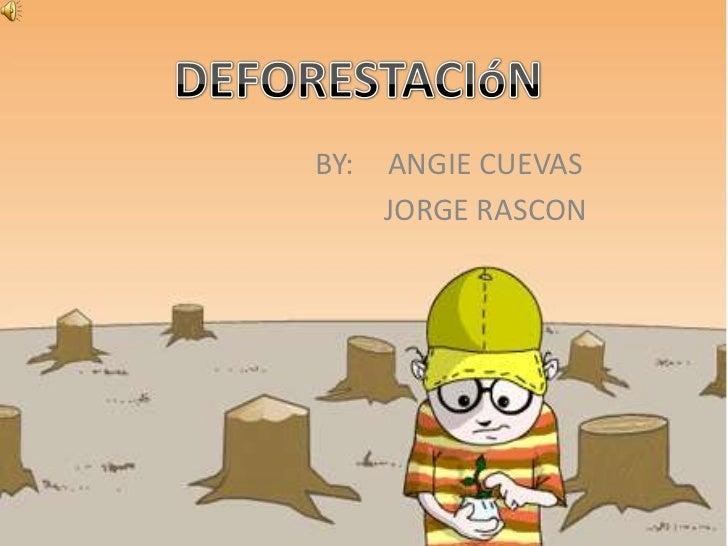 DEFORESTACIóN<br />BY:ANGIE CUEVAS <br /> JORGE RASCON<br />