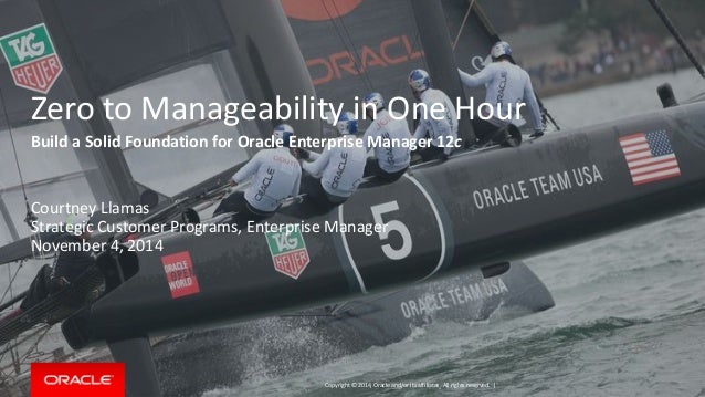 Copyright © 2014, Oracle and/or its affiliates. All rights reserved. |  Zero to Manageability in One Hour  Build a Solid F...