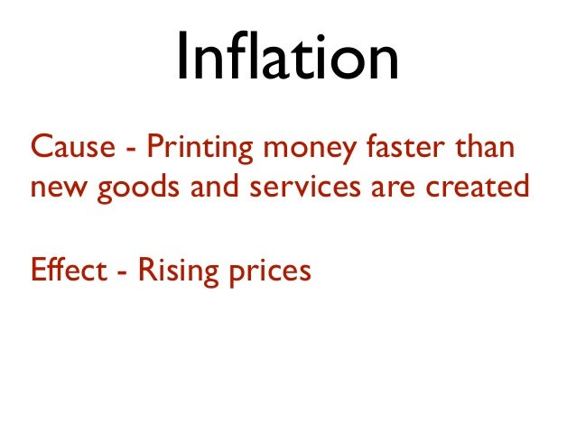 InflationCause - Printing money faster thannew goods and services are createdEffect - Rising prices