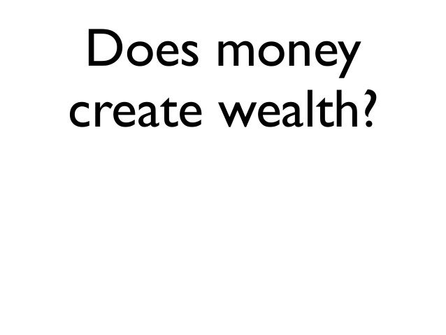 Does moneycreate wealth?