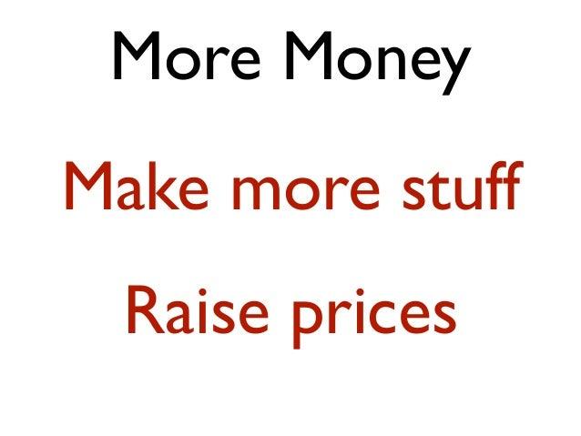 More MoneyMake more stuff  Raise prices