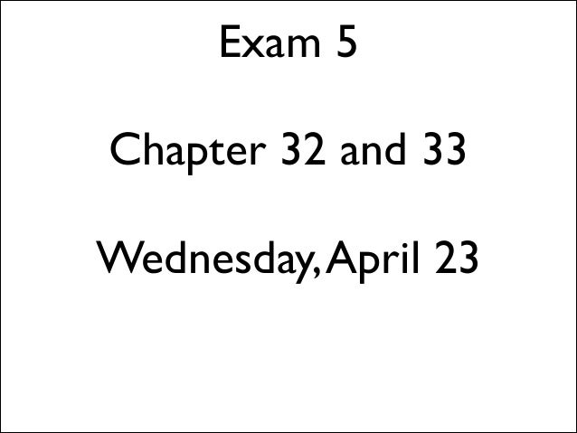 Exam 5 ! Chapter 32 and 33 ! Wednesday,April 23