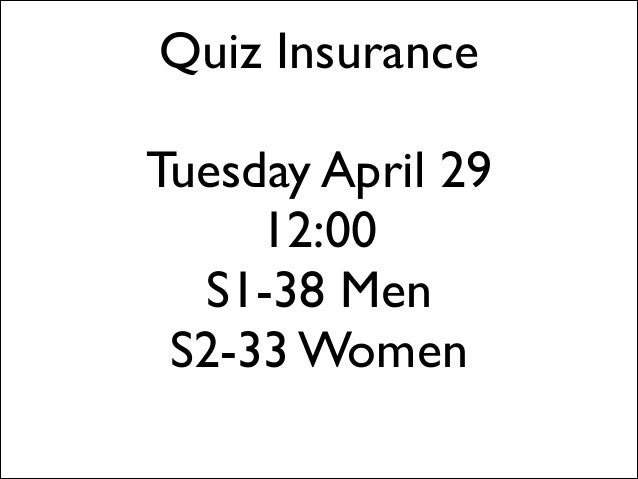 Quiz Insurance ! Tuesday April 29	  12:00	  S1-38 Men S2-33 Women