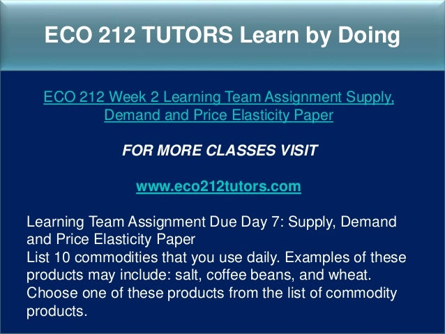 eco 212 week 2 supply demand and price elasticity paper View test prep - week 2-assignment (eco 204) from eco 204 at ashford  university  the purpose of this paper is to analyze how rasing and lowering  tuituion costs will  price elasticity of demand is the determining factor in whether  or not the  2 pages supply and demand ashford university eco 204 -  summer 2014.