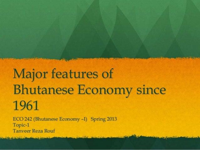 Major features of Bhutanese Economy since 1961 ECO 242 (Bhutanese Economy –I) Spring 2013 Topic-1 Tanveer Reza Rouf