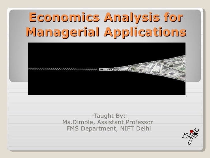 Economics Analysis for Managerial Applications -Taught By: Ms.Dimple, Assistant Professor  FMS Department, NIFT Delhi