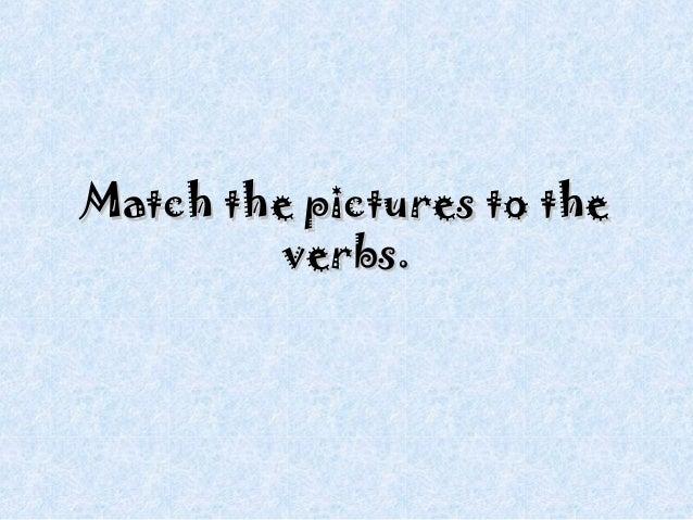 Match the pictures to theMatch the pictures to the verbs.verbs.