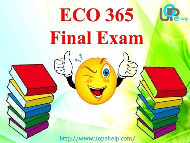 eco 365 final exam with answers essay Eco 365 final exam 2017 during the winter break, sam decides to go for a skiing vacation in aspen instead of taking piano lessons the opportunity cost of the skiing.