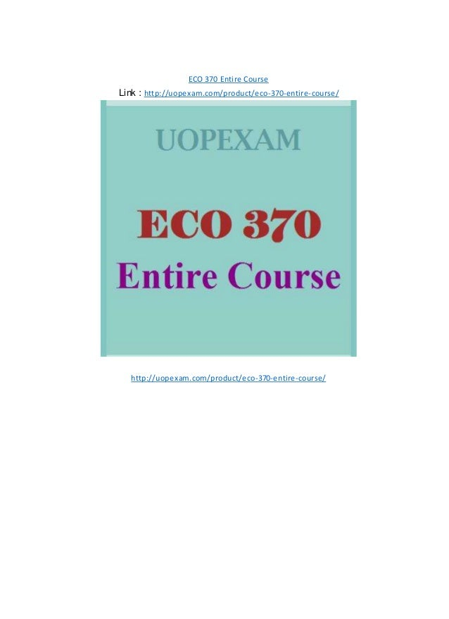 ECO 370 Entire Course Link : http://uopexam.com/product/eco-370-entire-course/ http://uopexam.com/product/eco-370-entire-c...