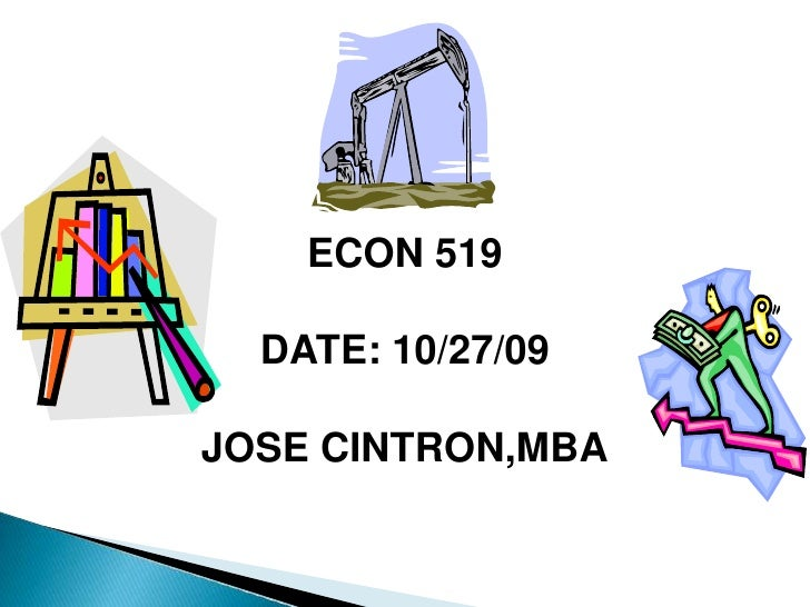 ECON 519<br />DATE: 10/27/09<br />JOSE CINTRON,MBA<br />