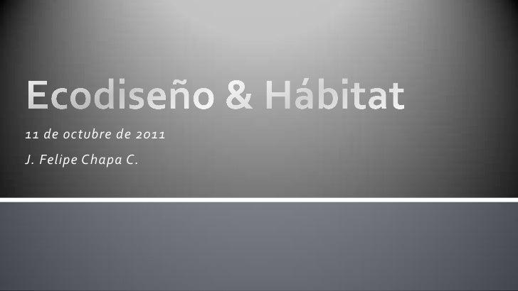 11 de octubre de 2011<br />J. Felipe Chapa C.<br />Ecodiseño & Hábitat<br />