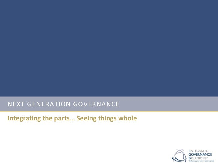 NEXT GENERATION GOVERNANCEIntegrating the parts… Seeing things whole