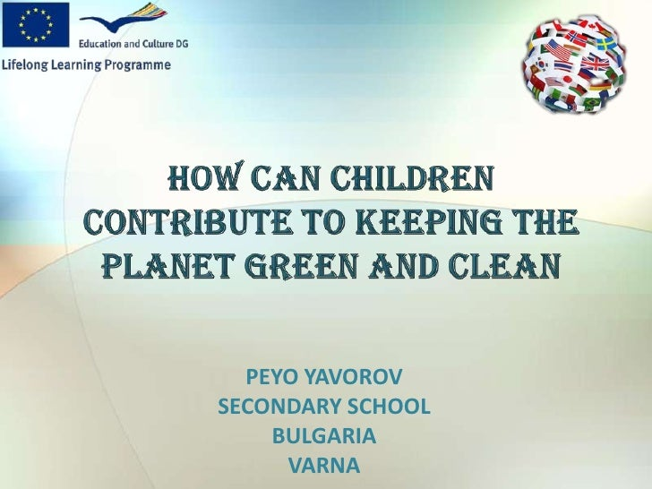 HOW CAN CHILDREN CONTRIBUTE TO KEEPING THE PLANET GREEN AND CLEAN<br />PEYO YAVOROV<br />SECONDARY SCHOOL<br />BULGARIA<br...