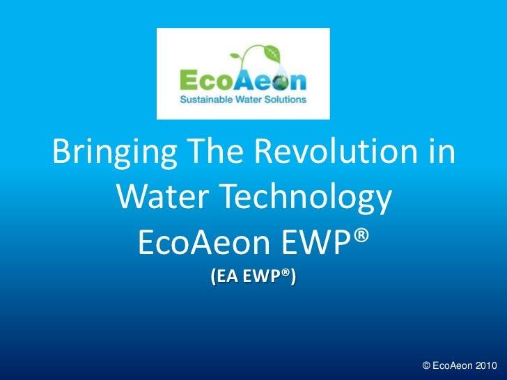 Bringing The Revolution in Water TechnologyEcoAeon EWP®(EA EWP®)<br />© EcoAeon 2010<br />
