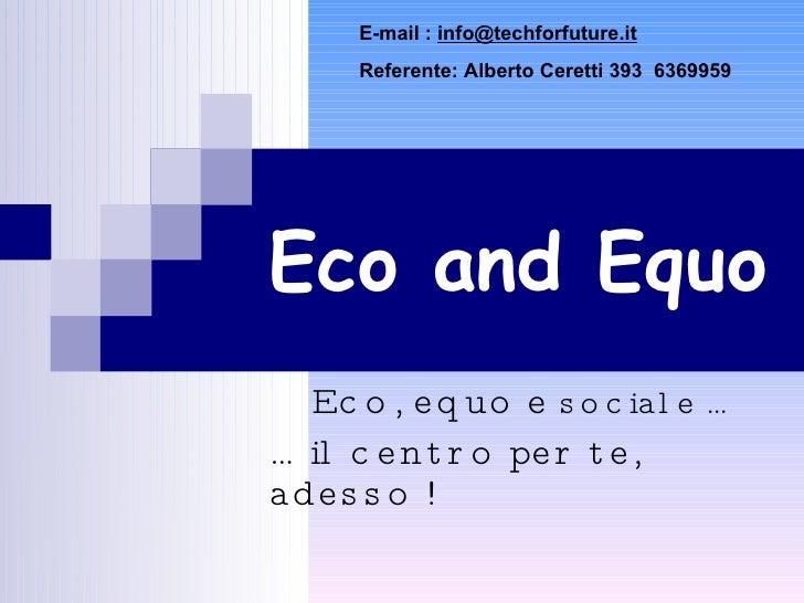 Eco and Equo Eco, equo e  sociale … …  il centro per te, adesso ! E-mail :  [email_address] Referente: Alberto Ceretti 393...