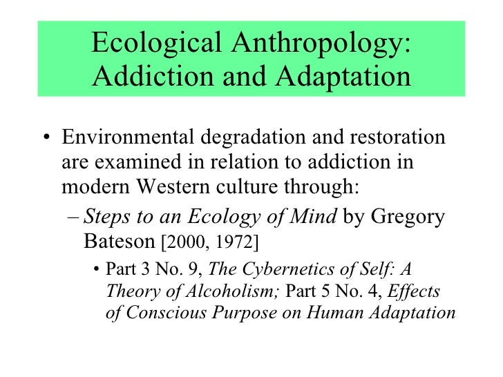 Ecological Anthropology: Addiction and Adaptation <ul><li>Environmental degradation and restoration are examined in relati...