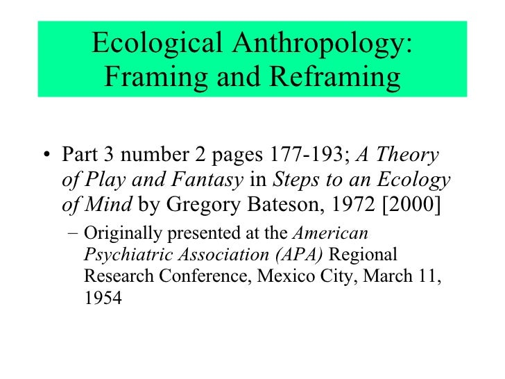 Ecological Anthropology: Framing and  Reframing <ul><li>Part 3 number 2 pages 177-193;  A Theory of Play and Fantasy  in  ...