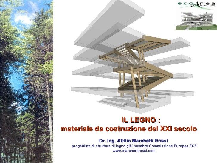 IL LEGNO : materiale da costruzione del XXI secolo Dr. Ing. Attilio Marchetti Rossi  progettista di strutture di legno già...