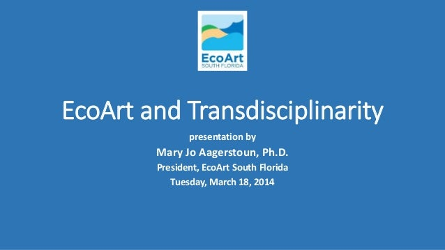 EcoArt and Transdisciplinarity presentation by Mary Jo Aagerstoun, Ph.D. President, EcoArt South Florida Tuesday, March 18...