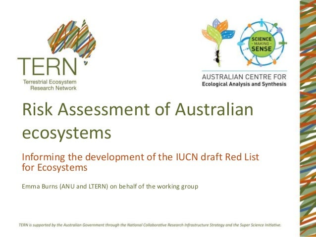 Risk Assessment of Australian ecosystems Informing the development of the IUCN draft Red List for Ecosystems Emma Burns (A...