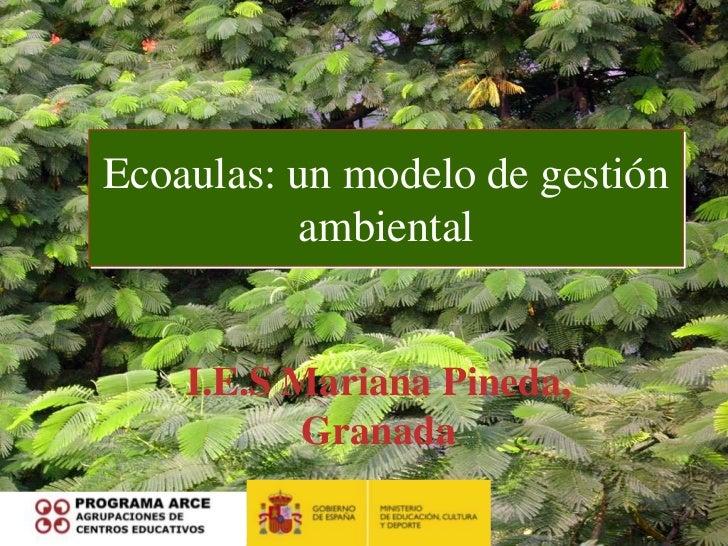 Ecoaulas: un modelo de gestión           ambiental    I.E.S Mariana Pineda,           Granada