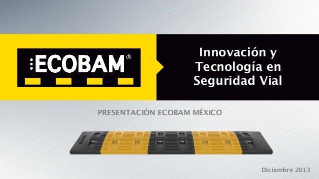 Innovación y  Tecnología en Seguridad Vial PRESENTACIÓN ECOBAM MÉXICO  Diciembre 2013