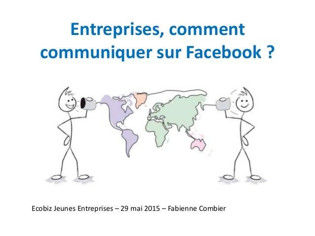 Entreprises, comment communiquer sur Facebook ? Ecobiz Jeunes Entreprises – 29 mai 2015 – Fabienne Combier