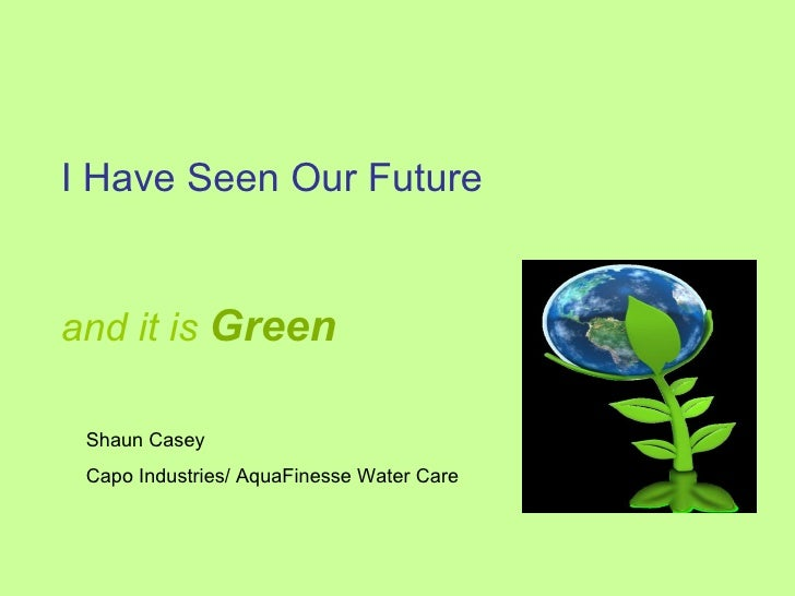 I Have Seen Our Future  and it is   Green   Shaun Casey Capo Industries/ AquaFinesse Water Care