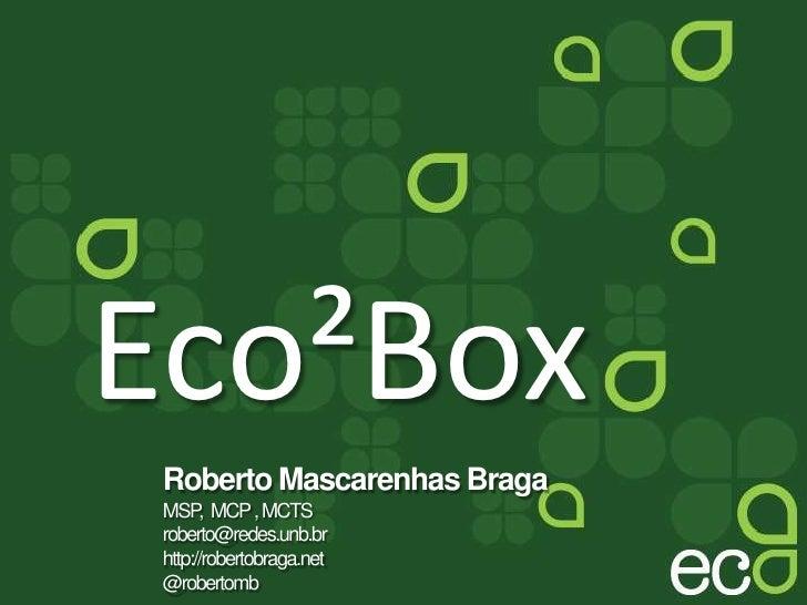 Eco²Box<br />Roberto Mascarenhas Braga<br />MSP,  MCP , MCTS roberto@redes.unb.br<br />http://robertobraga.net<br />@rober...