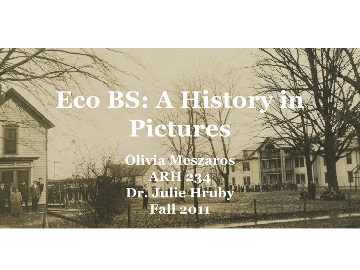 Eco BS: A History in     Pictures     Olivia Meszaros        ARH 234     Dr. Julie Hruby         Fall 2011