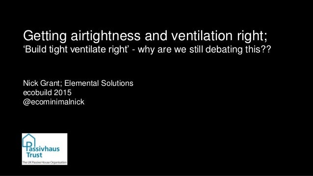 Getting airtightness and ventilation right; 'Build tight ventilate right' - why are we still debating this?? Nick Grant; E...