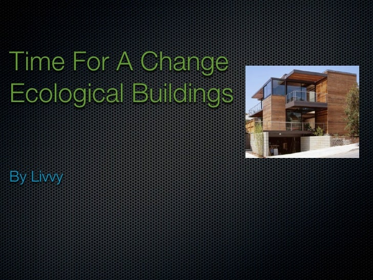 Time For A Change Ecological Buildings   By Livvy