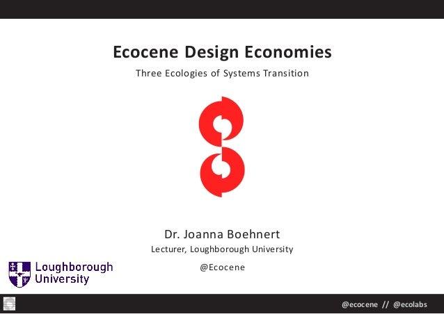 @ecocene // @ecolabs Ecocene Design Economies Three Ecologies of Systems Transition Dr. Joanna Boehnert Lecturer, Loughbor...