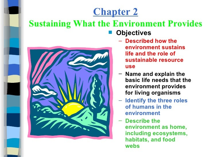 Chapter 2 Sustaining What the Environment Provides <ul><li>Objectives </li></ul><ul><ul><li>Described how the environment ...