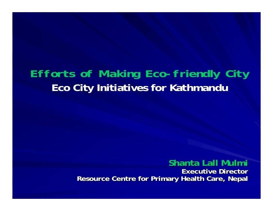 Efforts of Making Eco-friendly City    Eco City Initiatives for Kathmandu                                    Shanta Lall M...