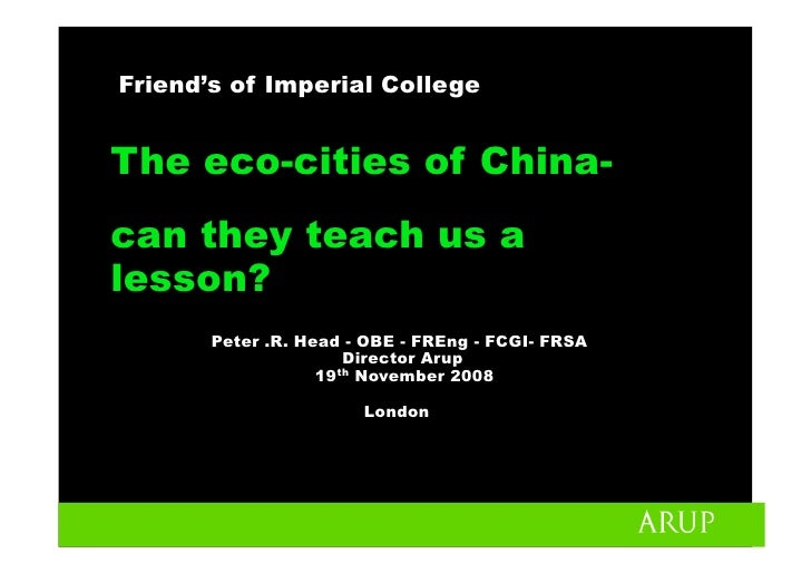 Friend's of Imperial College   The eco-cities of China- can they teach us a lesson?        Peter .R. Head - OBE - FREng - ...