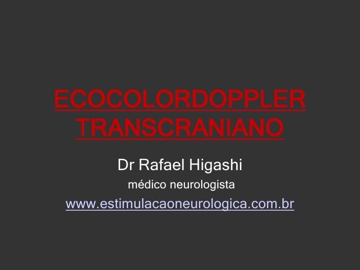 ECOCOLORDOPPLER TRANSCRANIANO<br />Dr Rafael Higashi<br />médico neurologista<br />www.estimulacaoneurologica.com.br<br />