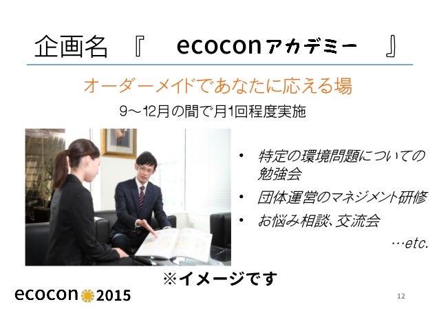 企画名 『 ecocon 』 ※イメージです 12 9~12月の間で月1回程度実施 オーダーメイドであなたに応える場 • 特定の環境問題についての 勉強会 • 団体運営のマネジメント研修 • お悩み相談、交流会 …etc.