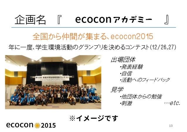 企画名 『 ecocon 』 ※イメージです 13 年に一度、学生環境活動のグランプリを決めるコンテスト(12/26,27) 全国から仲間が集まる、ecocon2015 出場団体 ・発表経験 ・自信 ・活動へのフィードバック 見学 ・他団体から...